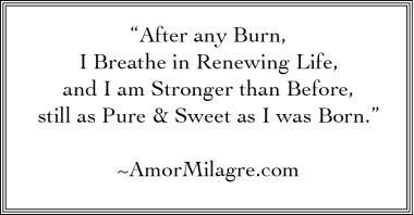 """""""After any Burn, I Breathe in Renewing Life, and I am Stronger than Before, still as Pure & Sweet as I was Born."""" ~AmorMilagre.com"""